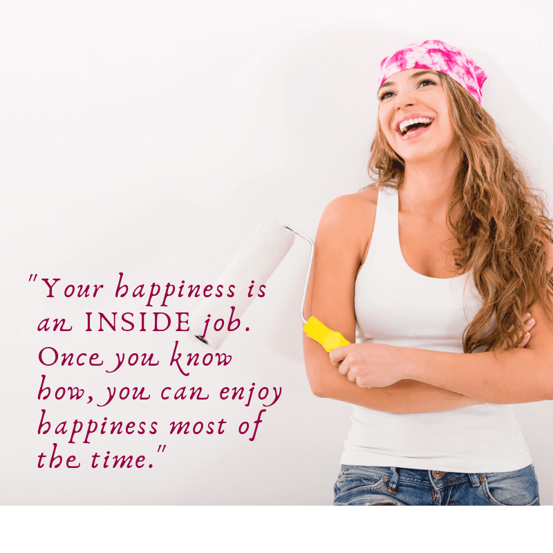 _Your happiness is an INSIDE job. Once you know how, you can enjoy happiness most of the time._ (2)